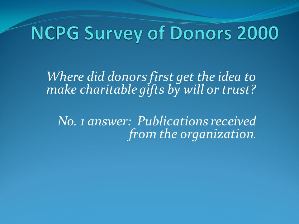 NCPG Survey of Donors 2000 Where did donors first get the idea to make charitable gifts by will or trust