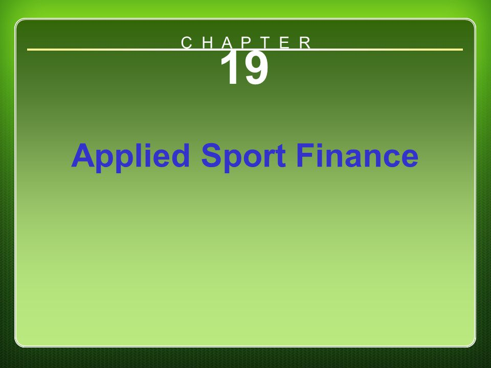 C H A P T E R 19 Applied Sport Finance Chapter 19