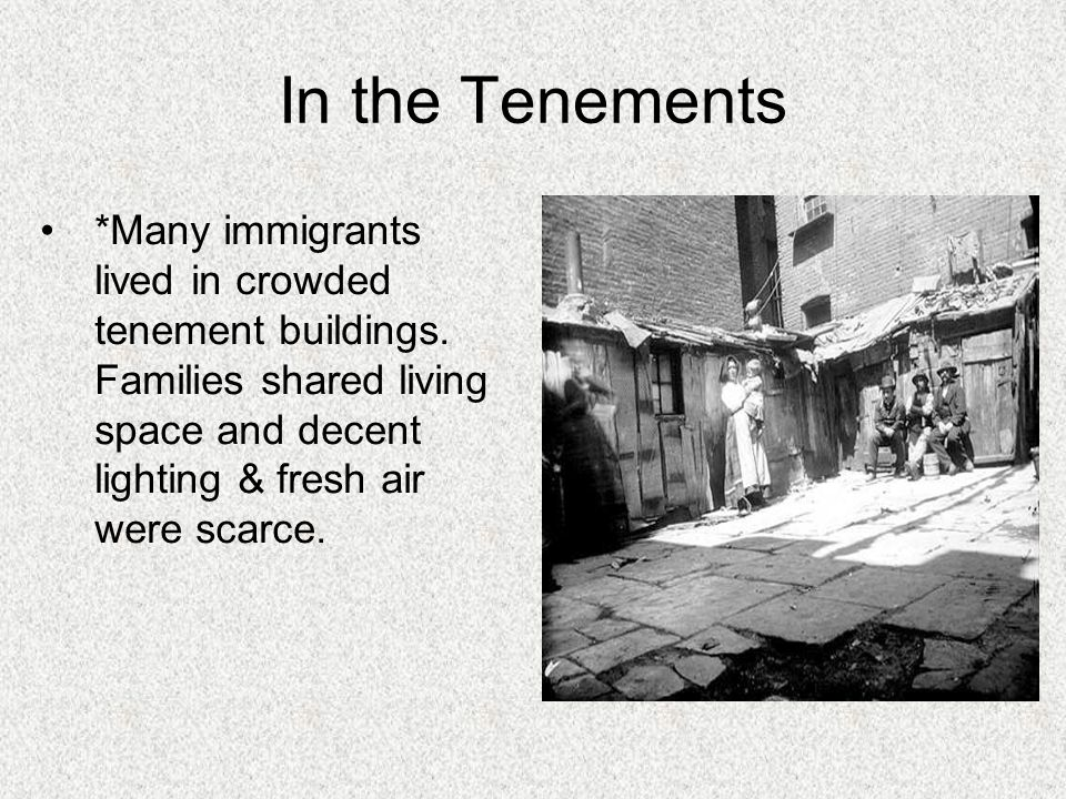 In the Tenements *Many immigrants lived in crowded tenement buildings. Families shared living space and decent lighting & fresh air were scarce.