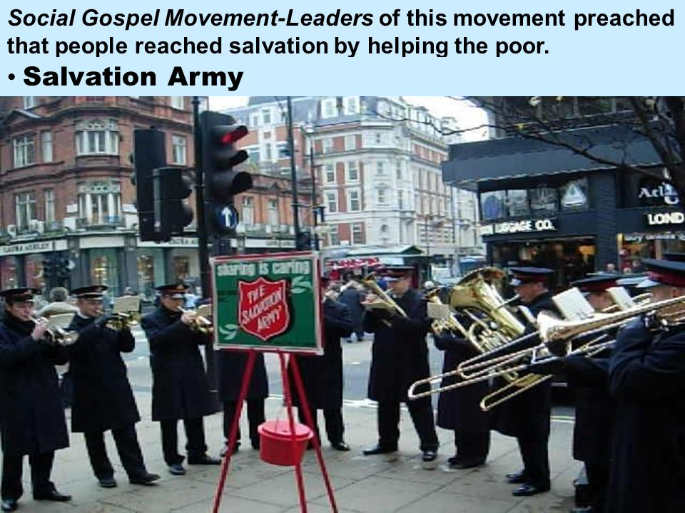 Social Gospel Movement-Leaders of this movement preached that people reached salvation by helping the poor.