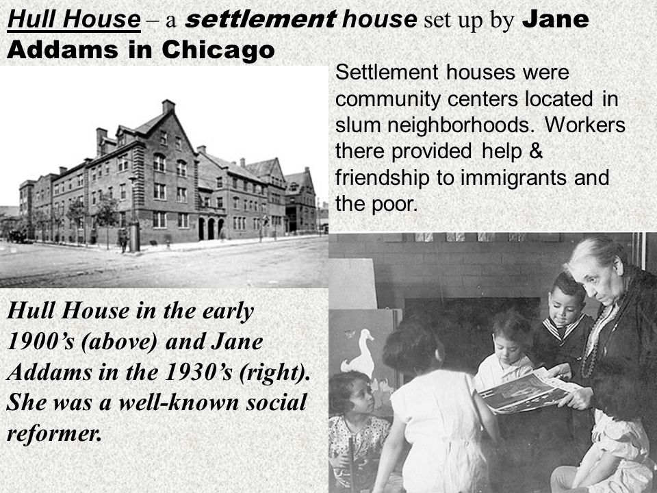 Hull House – a settlement house set up by Jane Addams in Chicago