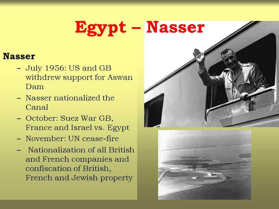 Egypt – Nasser Nasser. July 1956: US and GB withdrew support for Aswan Dam. Nasser nationalized the Canal.