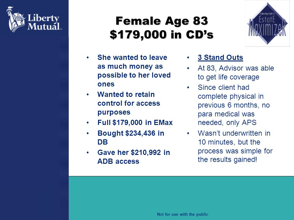 Female Age 83 $179,000 in CD's She wanted to leave as much money as possible to her loved ones. Wanted to retain control for access purposes.