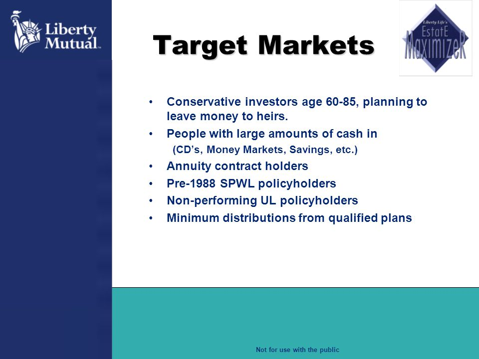 Target Markets Conservative investors age 60-85, planning to leave money to heirs. People with large amounts of cash in.