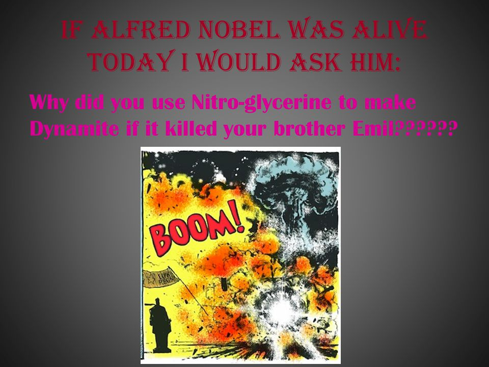 If Alfred Nobel was alive today I would ask him: