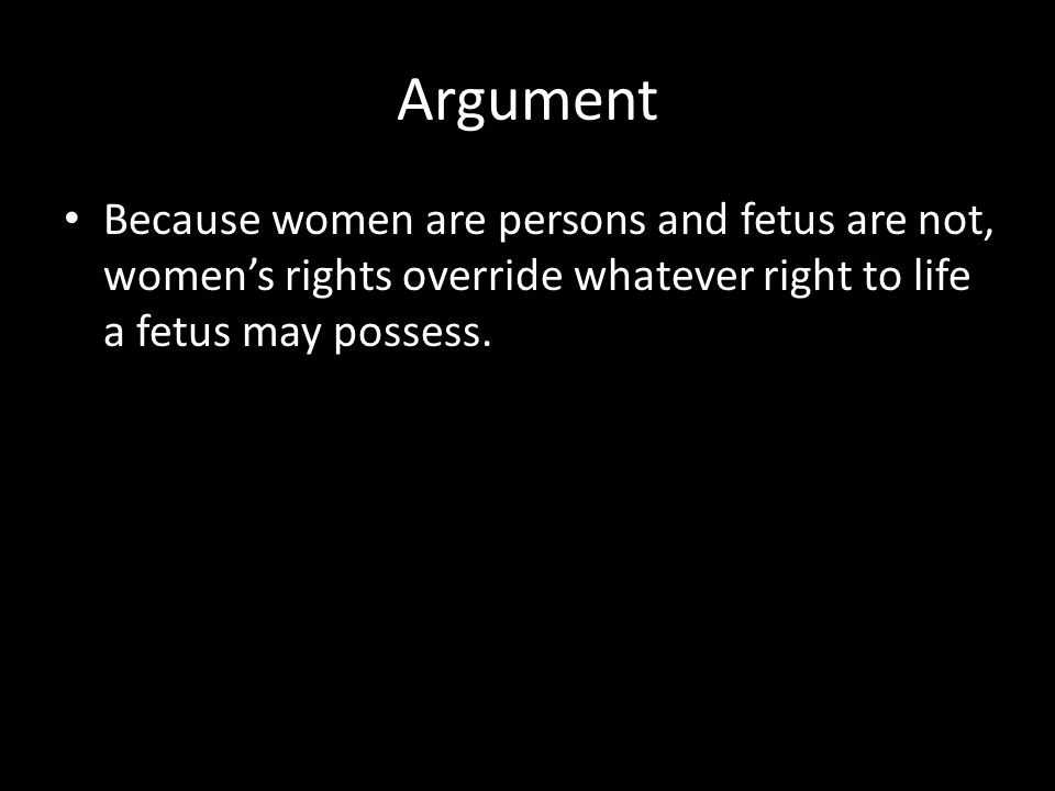 Argument Because women are persons and fetus are not, women's rights override whatever right to life a fetus may possess.