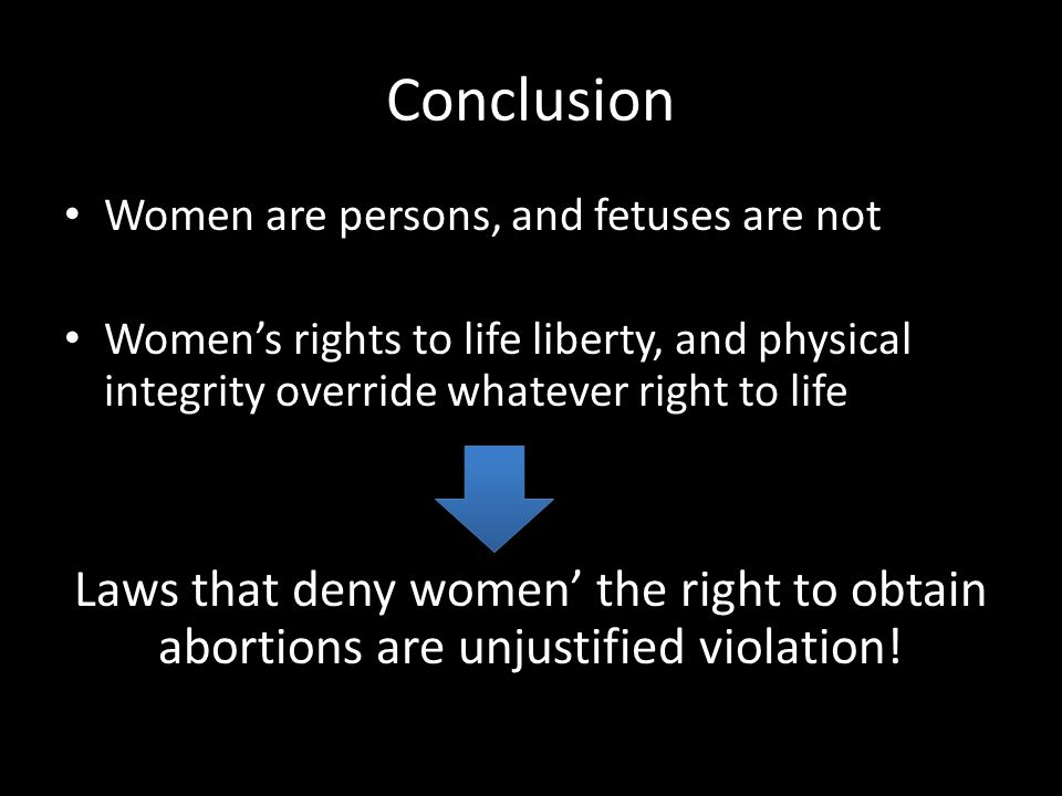 Conclusion Women are persons, and fetuses are not. Women's rights to life liberty, and physical integrity override whatever right to life.