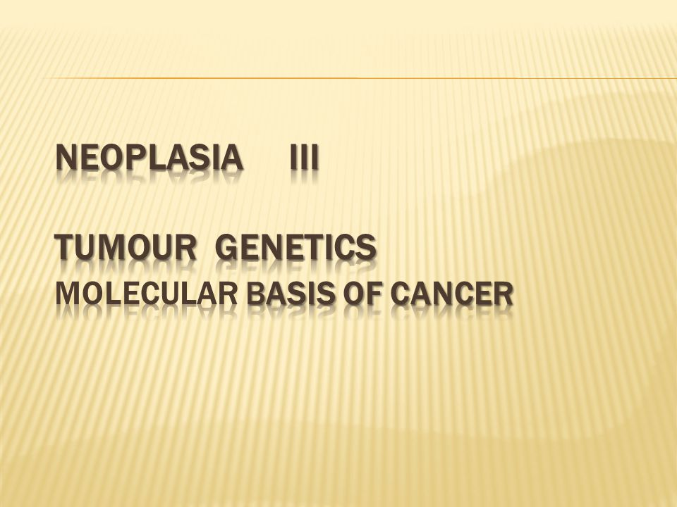 neoplasia III tumour genetics MOLECULAR BASIS OF CANCER