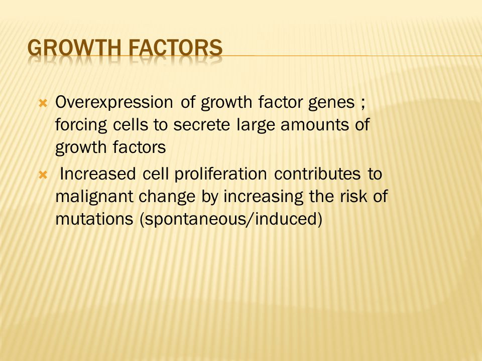growth factors Overexpression of growth factor genes ; forcing cells to secrete large amounts of growth factors.