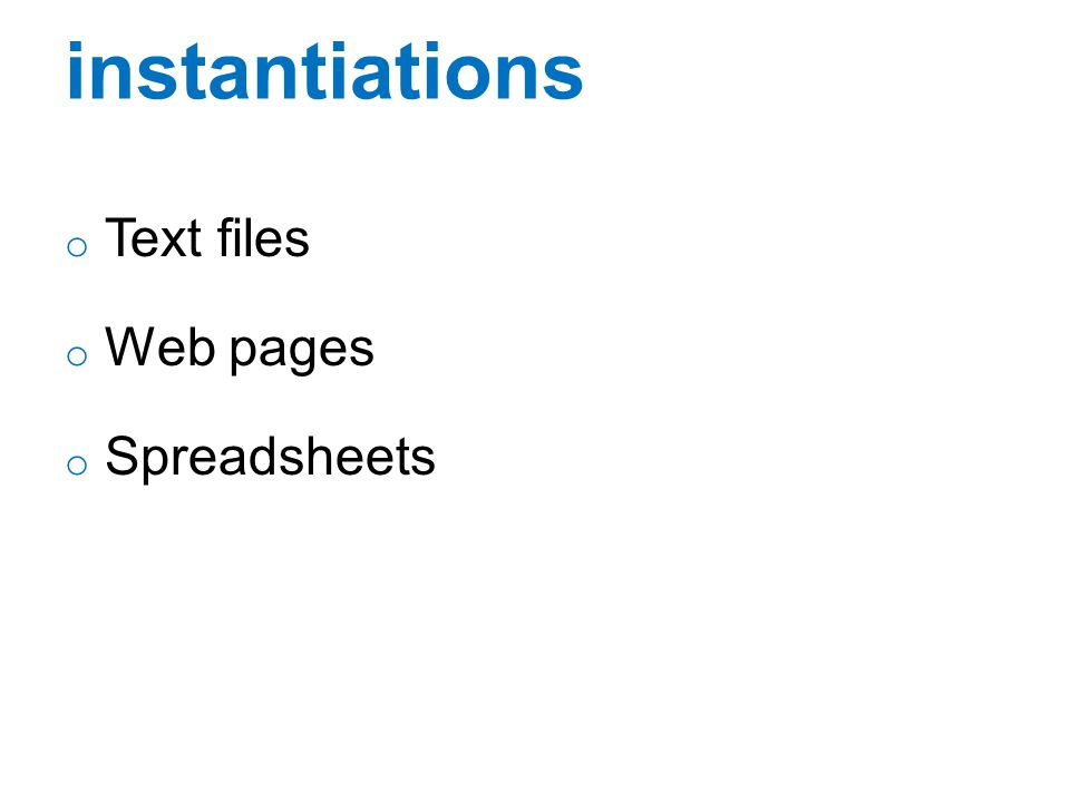 instantiations Text files Web pages Spreadsheets
