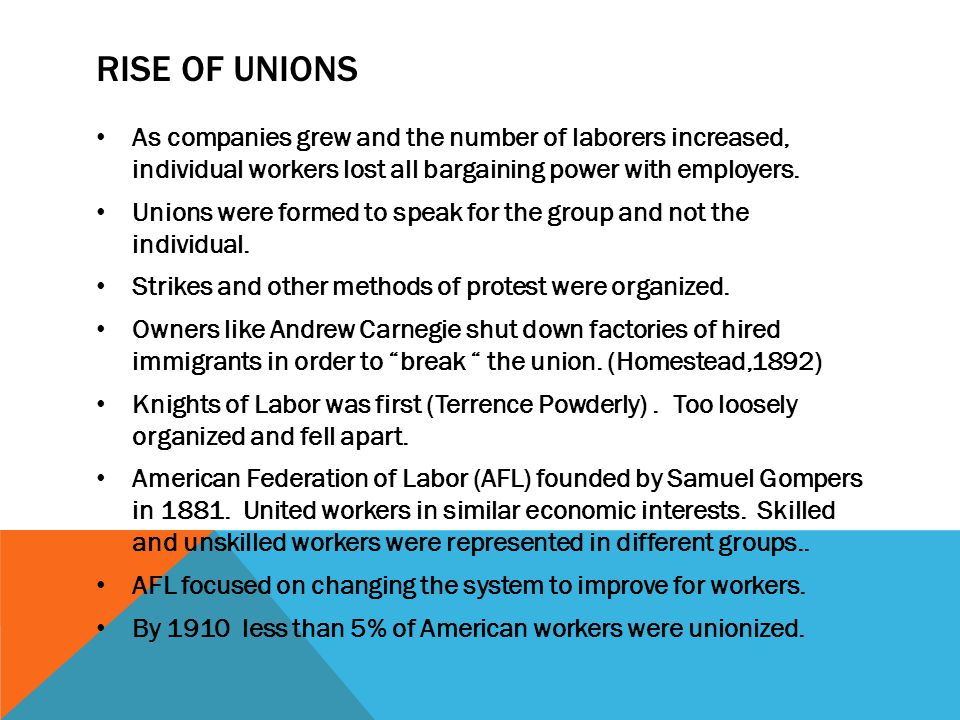 Rise of Unions As companies grew and the number of laborers increased, individual workers lost all bargaining power with employers.