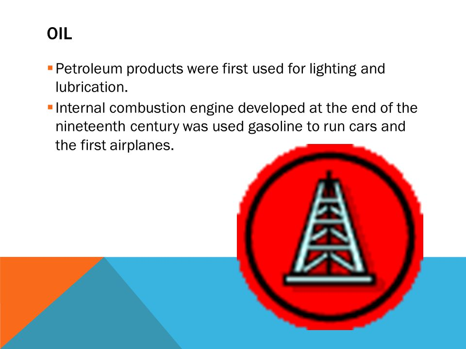 Oil Petroleum products were first used for lighting and lubrication.