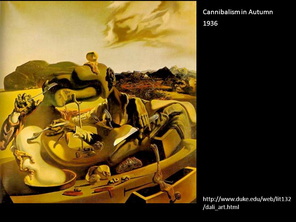 Cannibalism in Autumn 1936 http://www.duke.edu/web/lit132/dali_art.html