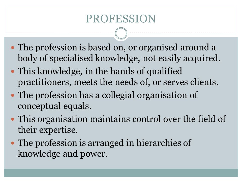 PROFESSION The profession is based on, or organised around a body of specialised knowledge, not easily acquired.