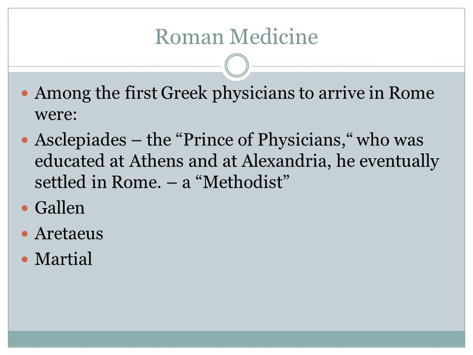Roman Medicine Among the first Greek physicians to arrive in Rome were: