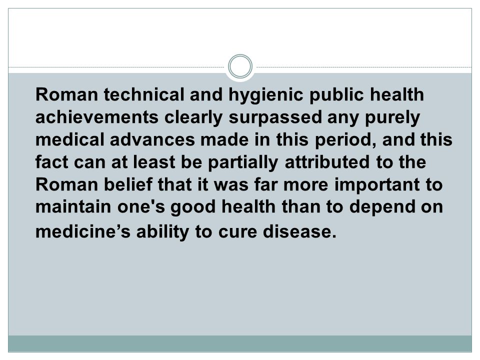 Roman technical and hygienic public health achievements clearly surpassed any purely medical advances made in this period, and this fact can at least be partially attributed to the Roman belief that it was far more important to maintain one s good health than to depend on medicine's ability to cure disease.