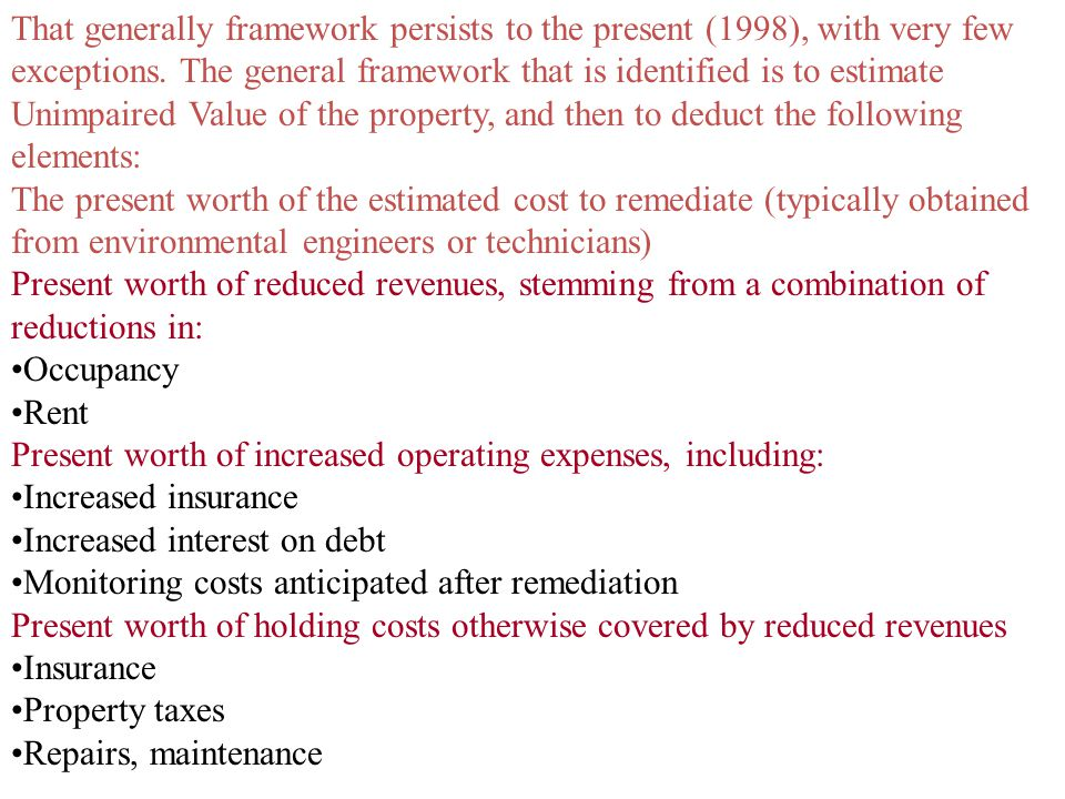 That generally framework persists to the present (1998), with very few exceptions. The general framework that is identified is to estimate Unimpaired Value of the property, and then to deduct the following elements: