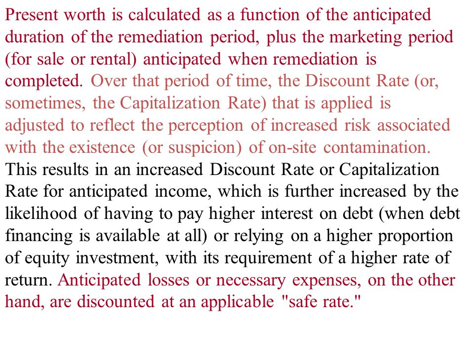 Present worth is calculated as a function of the anticipated duration of the remediation period, plus the marketing period (for sale or rental) anticipated when remediation is completed. Over that period of time, the Discount Rate (or, sometimes, the Capitalization Rate) that is applied is