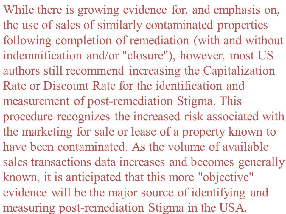 While there is growing evidence for, and emphasis on, the use of sales of similarly contaminated properties following completion of remediation (with and without indemnification and/or closure ), however, most US authors still recommend increasing the Capitalization Rate or Discount Rate for the identification and measurement of post-remediation Stigma.