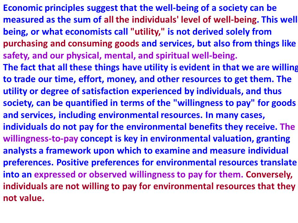 Economic principles suggest that the well-being of a society can be measured as the sum of all the individuals level of well-being. This well-being, or what economists call utility, is not derived solely from purchasing and consuming goods and services, but also from things like safety, and our physical, mental, and spiritual well-being.
