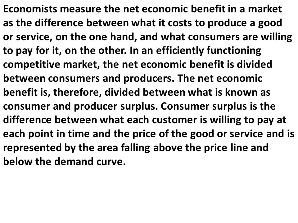 Economists measure the net economic benefit in a market as the difference between what it costs to produce a good or service, on the one hand, and what consumers are willing to pay for it, on the other.