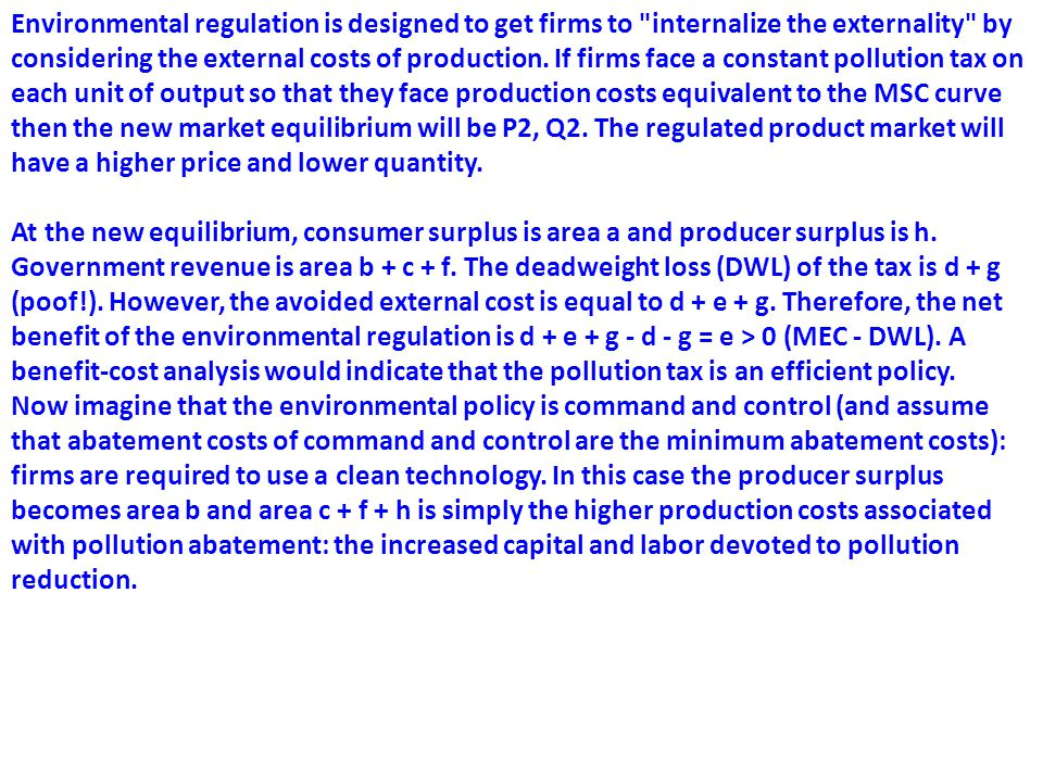 Environmental regulation is designed to get firms to internalize the externality by considering the external costs of production. If firms face a constant pollution tax on each unit of output so that they face production costs equivalent to the MSC curve then the new market equilibrium will be P2, Q2. The regulated product market will have a higher price and lower quantity.