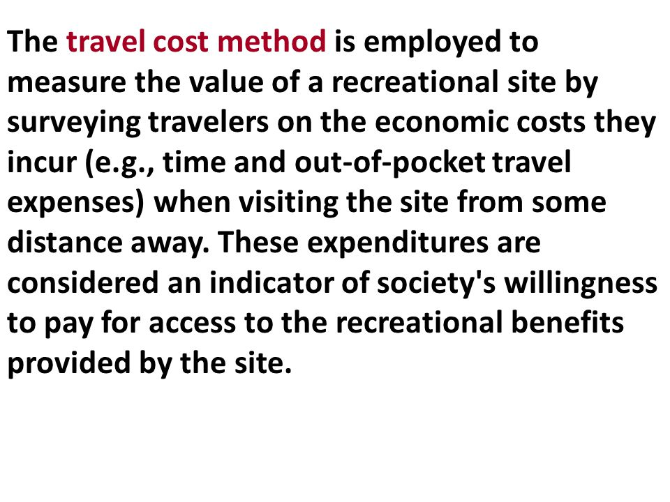 The travel cost method is employed to measure the value of a recreational site by surveying travelers on the economic costs they incur (e.g., time and out-of-pocket travel expenses) when visiting the site from some distance away.