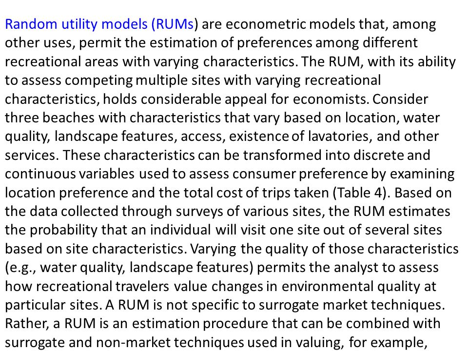 Random utility models (RUMs) are econometric models that, among other uses, permit the estimation of preferences among different recreational areas with varying characteristics.