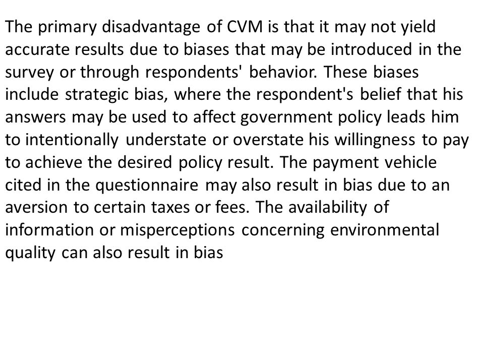 The primary disadvantage of CVM is that it may not yield accurate results due to biases that may be introduced in the survey or through respondents behavior.