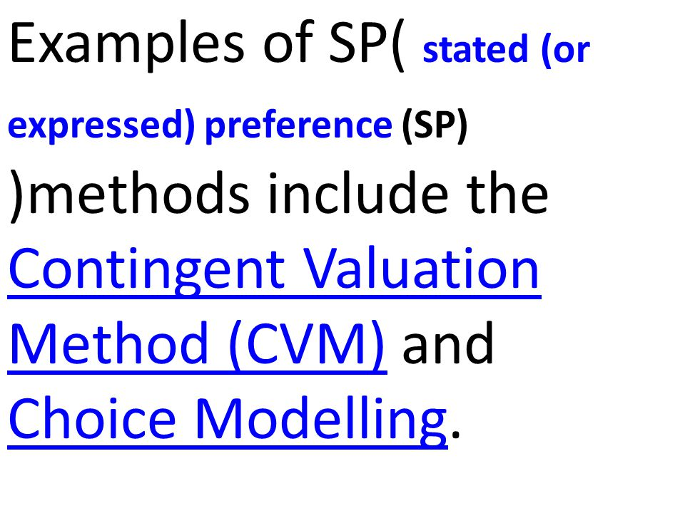 Examples of SP( stated (or expressed) preference (SP) )methods include the Contingent Valuation Method (CVM) and Choice Modelling.