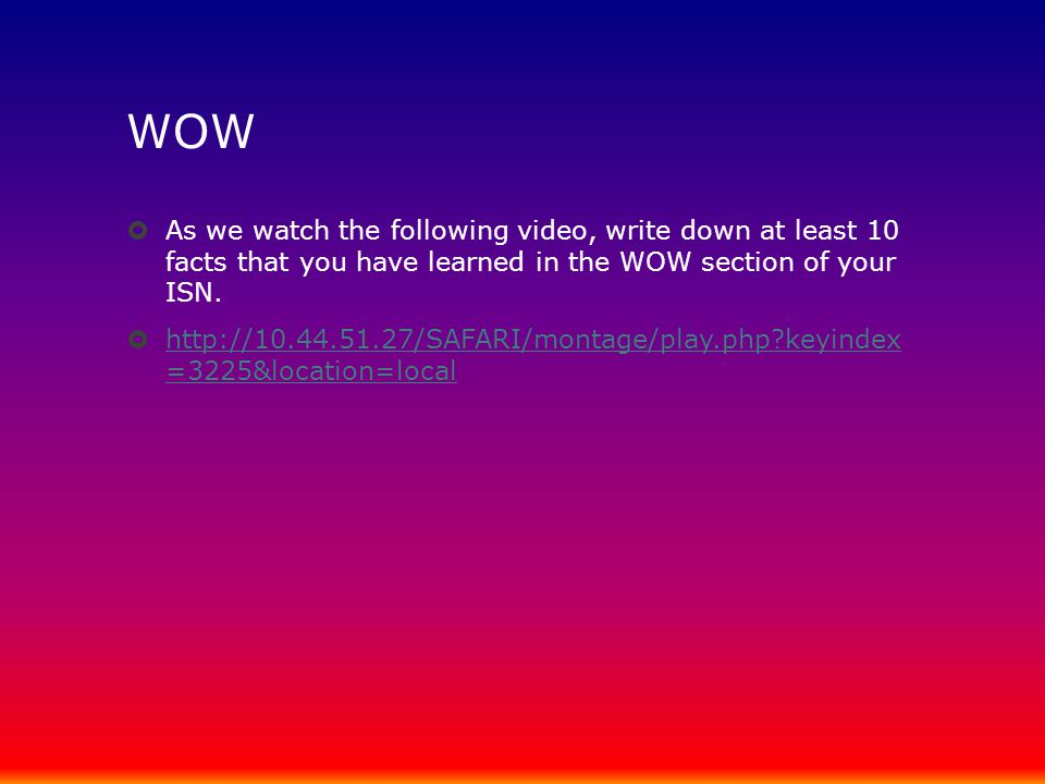 WOW As we watch the following video, write down at least 10 facts that you have learned in the WOW section of your ISN.