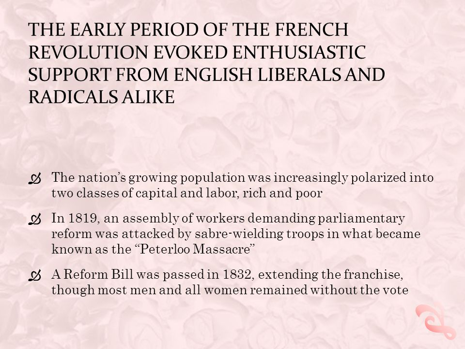 The early period of the French Revolution evoked enthusiastic support from English liberals and radicals alike