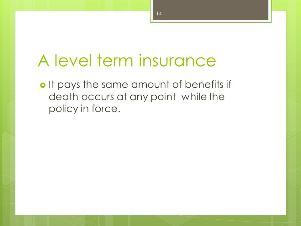 A level term insurance It pays the same amount of benefits if death occurs at any point while the policy in force.