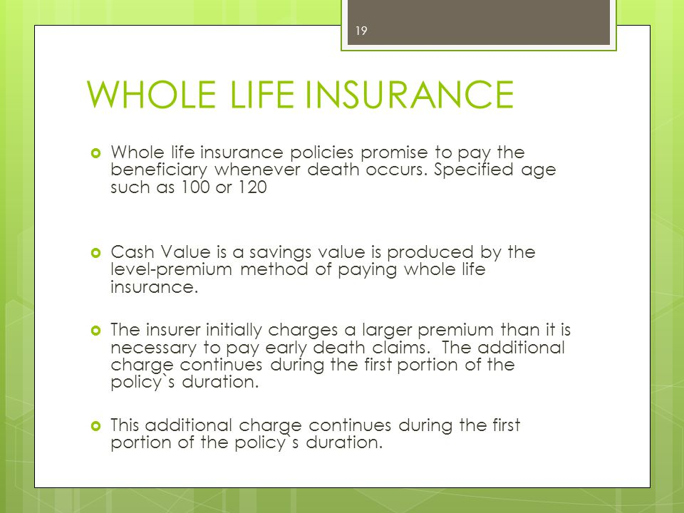 WHOLE LIFE INSURANCE Whole life insurance policies promise to pay the beneficiary whenever death occurs. Specified age such as 100 or 120.