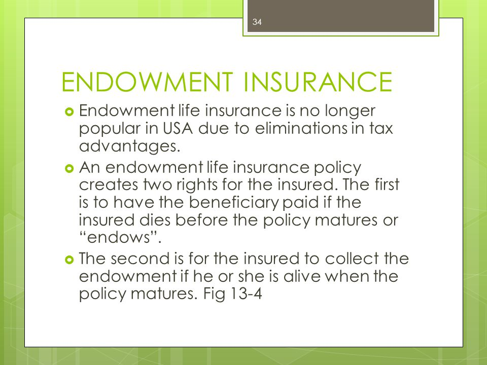 ENDOWMENT INSURANCE Endowment life insurance is no longer popular in USA due to eliminations in tax advantages.