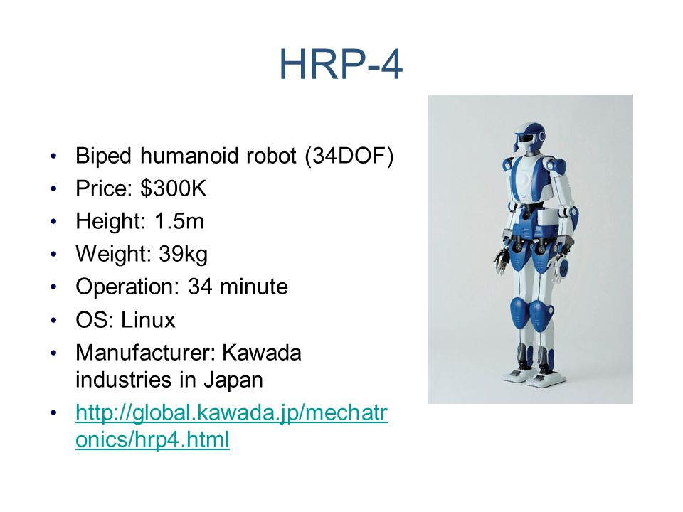 HRP-4 Biped humanoid robot (34DOF) Price: $300K Height: 1.5m