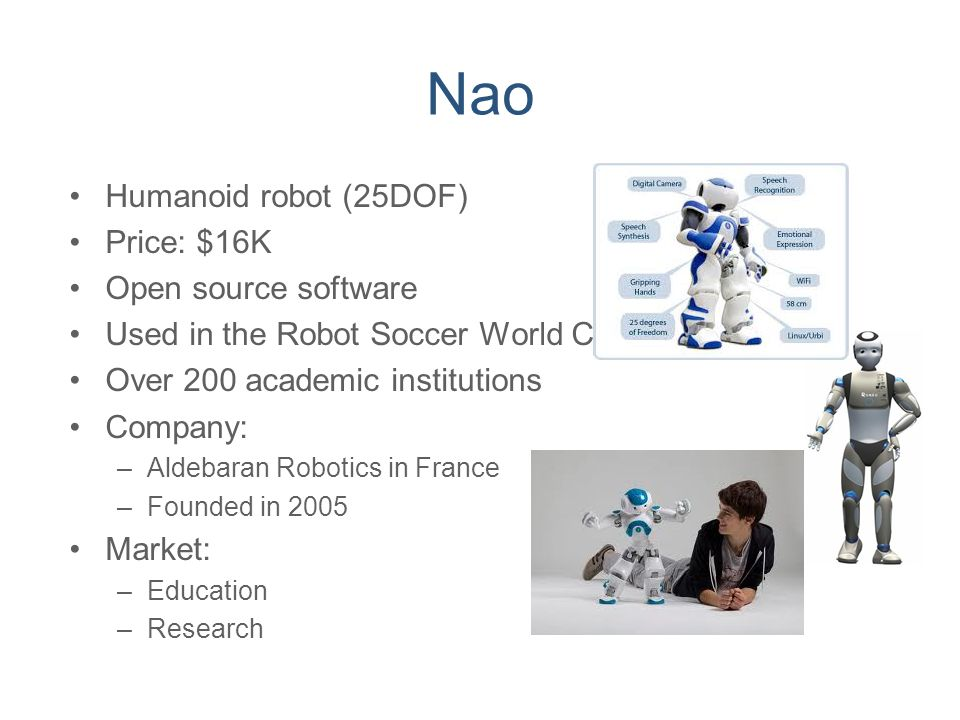 Nao Humanoid robot (25DOF) Price: $16K Open source software