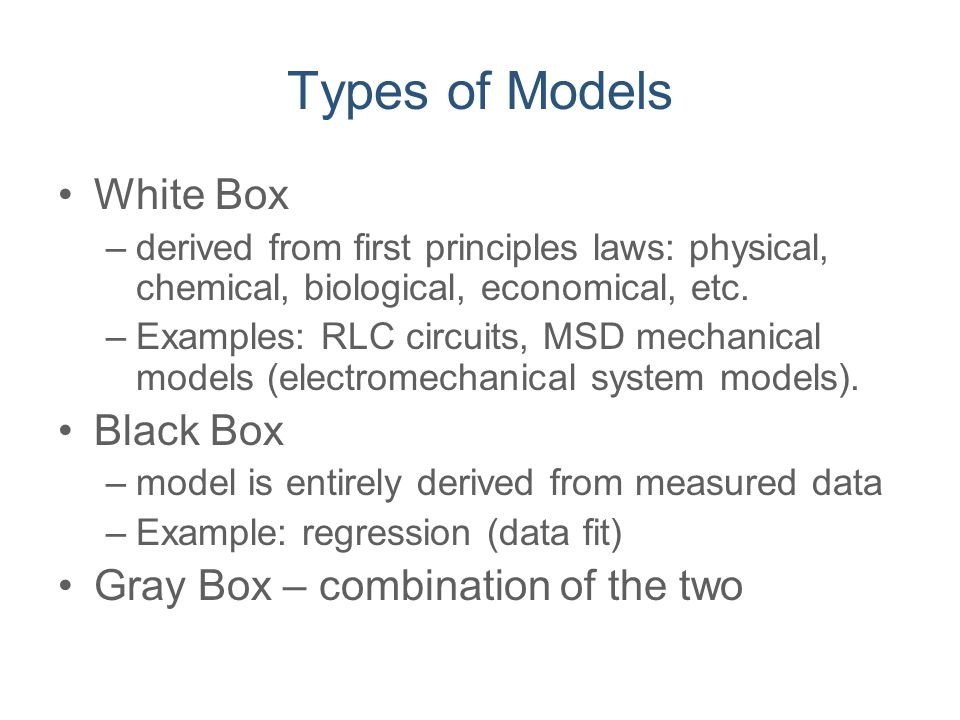 Types of Models White Box Black Box Gray Box – combination of the two
