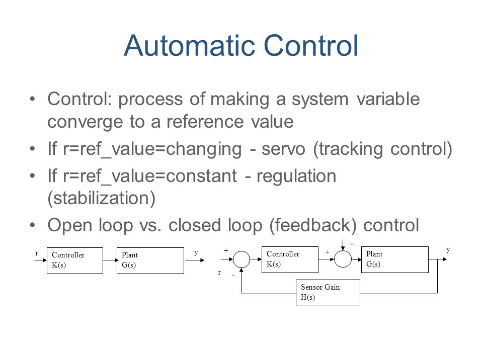Automatic Control Control: process of making a system variable converge to a reference value. If r=ref_value=changing - servo (tracking control)