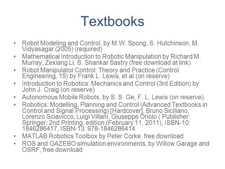 Textbooks Robot Modeling and Control, by M.W. Spong, S. Hutchinson, M. Vidyasagar (2005) (required)