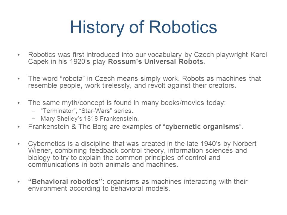 History of Robotics Robotics was first introduced into our vocabulary by Czech playwright Karel Capek in his 1920's play Rossum's Universal Robots.