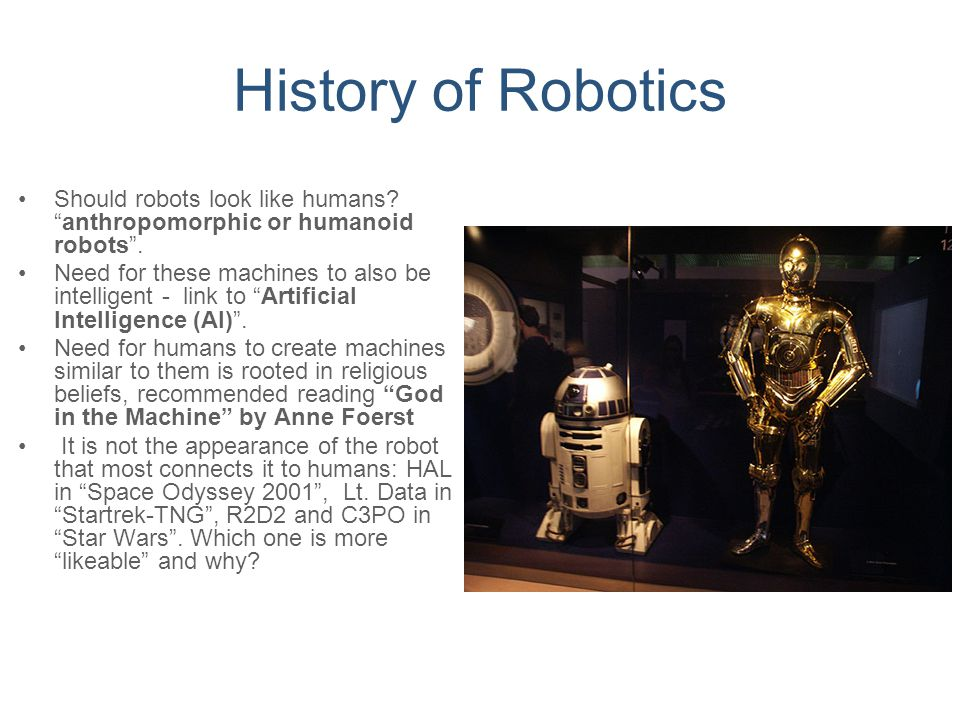History of Robotics Should robots look like humans anthropomorphic or humanoid robots .