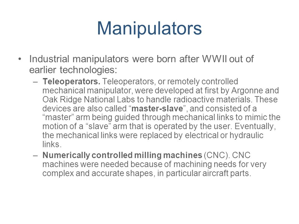 Manipulators Industrial manipulators were born after WWII out of earlier technologies:
