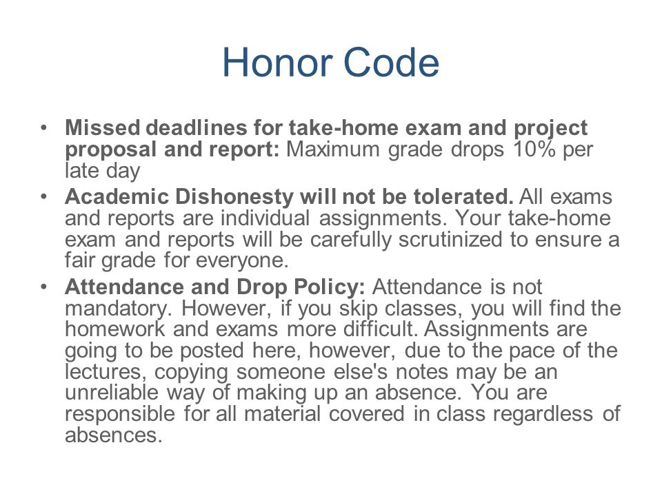 Honor Code Missed deadlines for take-home exam and project proposal and report: Maximum grade drops 10% per late day.