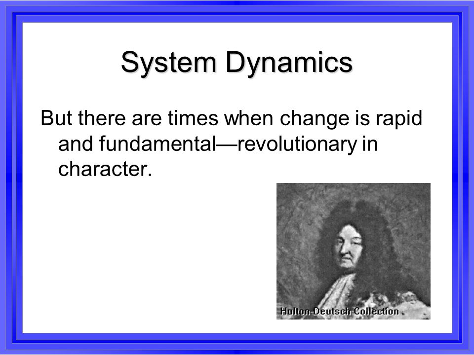 System Dynamics But there are times when change is rapid and fundamental—revolutionary in character.