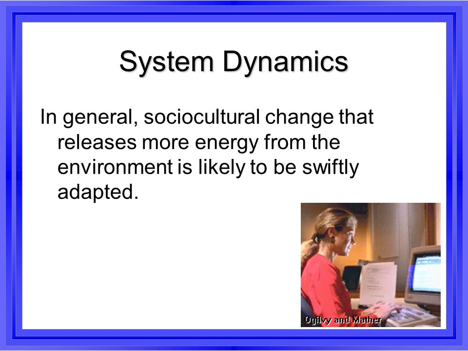 System Dynamics In general, sociocultural change that releases more energy from the environment is likely to be swiftly adapted.