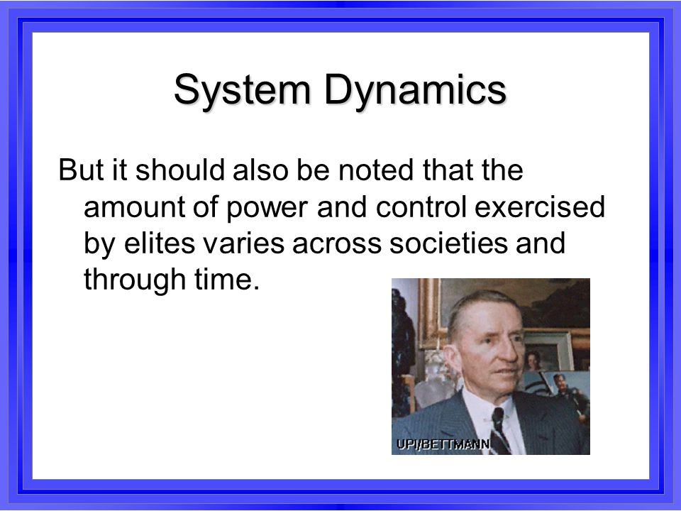 System Dynamics But it should also be noted that the amount of power and control exercised by elites varies across societies and through time.