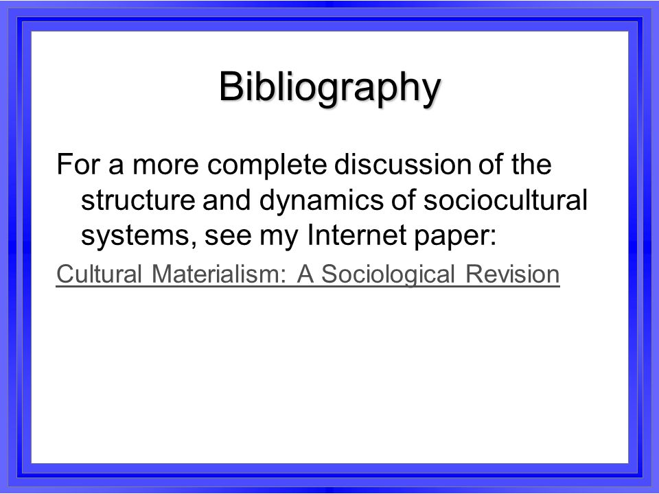 Bibliography For a more complete discussion of the structure and dynamics of sociocultural systems, see my Internet paper:
