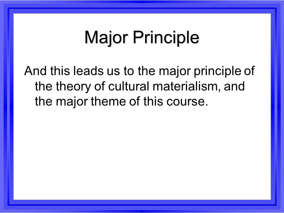 Major Principle And this leads us to the major principle of the theory of cultural materialism, and the major theme of this course.