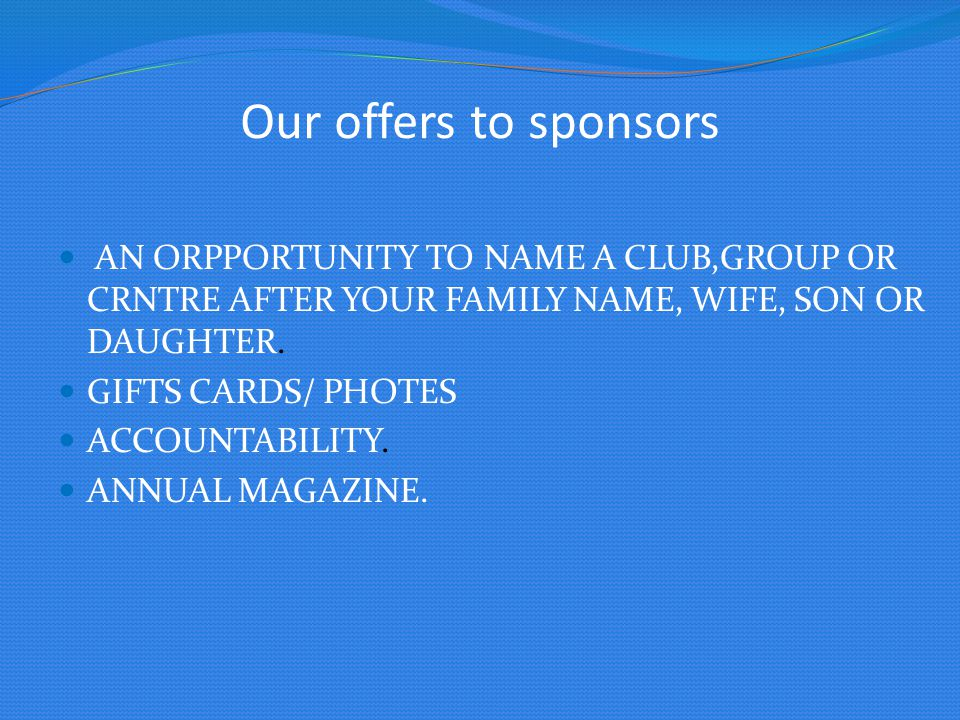 Our offers to sponsors AN ORPPORTUNITY TO NAME A CLUB,GROUP OR CRNTRE AFTER YOUR FAMILY NAME, WIFE, SON OR DAUGHTER.